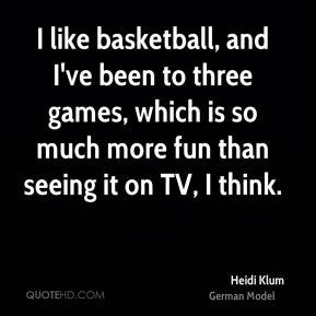 Heidi Klum - I like basketball, and I've been to three games, which is so much more fun than seeing it on TV, I think.