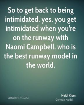So to get back to being intimidated, yes, you get intimidated when you're on the runway with Naomi Campbell, who is the best runway model in the world.