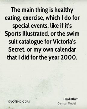 Heidi Klum - The main thing is healthy eating, exercise, which I do for special events, like if it's Sports Illustrated, or the swim suit catalogue for Victoria's Secret, or my own calendar that I did for the year 2000.