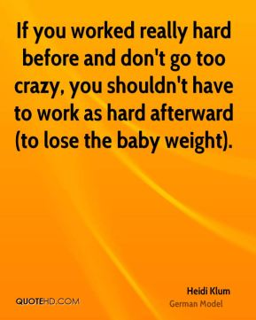 Heidi Klum - If you worked really hard before and don't go too crazy, you shouldn't have to work as hard afterward (to lose the baby weight).