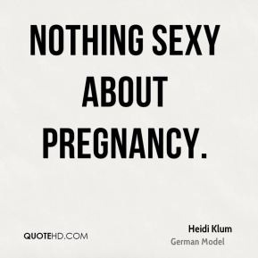 Heidi Klum - Nothing Sexy about Pregnancy.