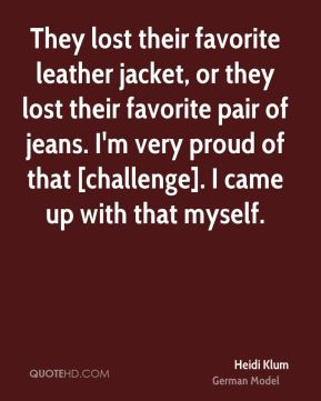 Heidi Klum - They lost their favorite leather jacket, or they lost their favorite pair of jeans. I'm very proud of that [challenge]. I came up with that myself.