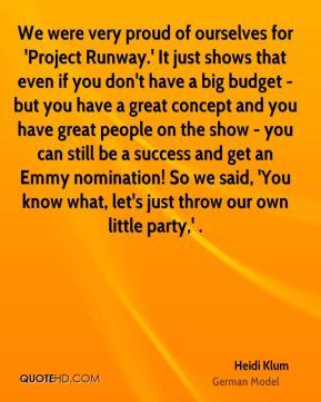 Heidi Klum - We were very proud of ourselves for 'Project Runway.' It just shows that even if you don't have a big budget - but you have a great concept and you have great people on the show - you can still be a success and get an Emmy nomination! So we said, 'You know what, let's just throw our own little party,' .