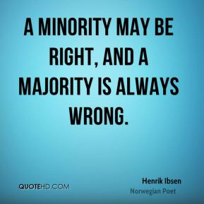 Henrik Ibsen - A minority may be right, and a majority is always wrong.