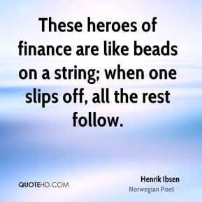 Henrik Ibsen - These heroes of finance are like beads on a string; when one slips off, all the rest follow.