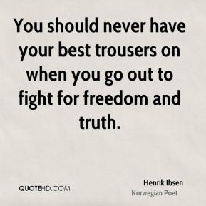 Henrik Ibsen - You should never have your best trousers on when you go out to fight for freedom and truth.