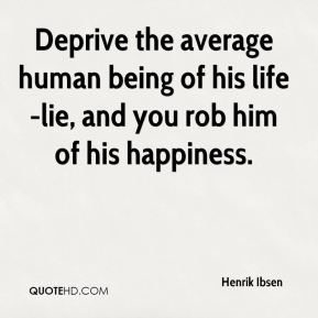 Henrik Ibsen - Deprive the average human being of his life-lie, and you rob him of his happiness.