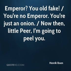 Henrik Ibsen - Emperor? You old fake! / You're no Emperor. You're just an onion. / Now then, little Peer, I'm going to peel you.