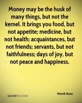 Henrik Ibsen - Money may be the husk of many things, but not the kernel. It brings you food, but not appetite; medicine, but not health; acquaintances, but not friends; servants, but not faithfulness; days of joy, but not peace and happiness.