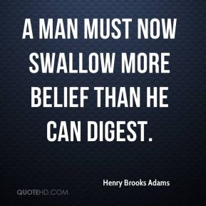 A man must now swallow more belief than he can digest.