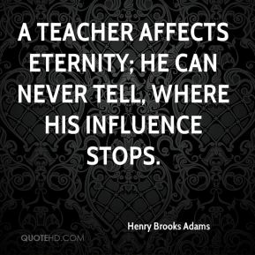 Henry Brooks Adams - A teacher affects eternity; he can never tell, where his influence stops.