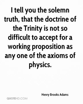 Henry Brooks Adams - I tell you the solemn truth, that the doctrine of the Trinity is not so difficult to accept for a working proposition as any one of the axioms of physics.