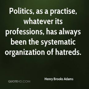 Henry Brooks Adams - Politics, as a practise, whatever its professions, has always been the systematic organization of hatreds.
