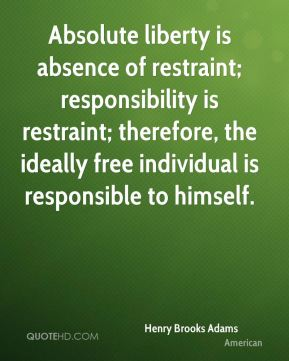Henry Brooks Adams - Absolute liberty is absence of restraint; responsibility is restraint; therefore, the ideally free individual is responsible to himself.