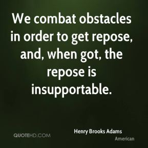 Henry Brooks Adams - We combat obstacles in order to get repose, and, when got, the repose is insupportable.