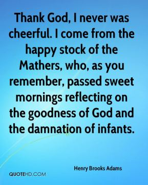 Henry Brooks Adams - Thank God, I never was cheerful. I come from the happy stock of the Mathers, who, as you remember, passed sweet mornings reflecting on the goodness of God and the damnation of infants.