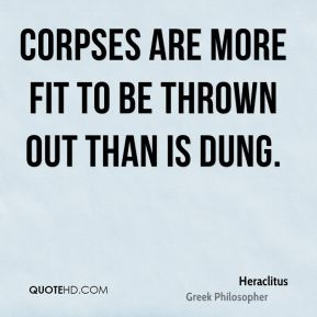 Corpses are more fit to be thrown out than is dung.