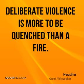 Heraclitus - Deliberate violence is more to be quenched than a fire.