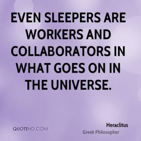 Heraclitus - Even sleepers are workers and collaborators in what goes on in the Universe.