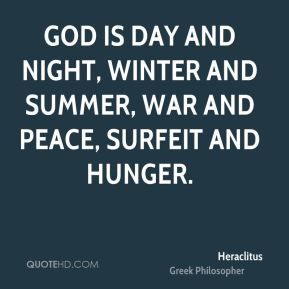 Heraclitus - God is day and night, winter and summer, war and peace, surfeit and hunger.
