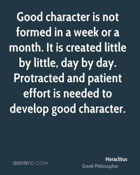 Heraclitus - Good character is not formed in a week or a month. It is created little by little, day by day. Protracted and patient effort is needed to develop good character.