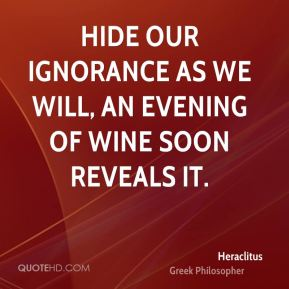 Hide our ignorance as we will, an evening of wine soon reveals it.