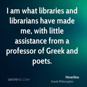 I am what libraries and librarians have made me, with little assistance from a professor of Greek and poets.