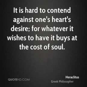 Heraclitus - It is hard to contend against one's heart's desire; for whatever it wishes to have it buys at the cost of soul.