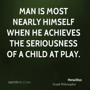Man is most nearly himself when he achieves the seriousness of a child at play.