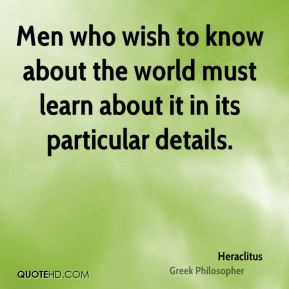 Heraclitus - Men who wish to know about the world must learn about it in its particular details.