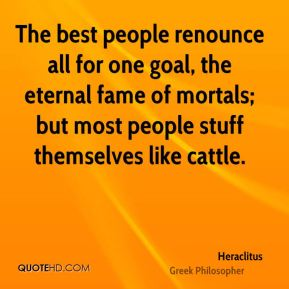 Heraclitus - The best people renounce all for one goal, the eternal fame of mortals; but most people stuff themselves like cattle.