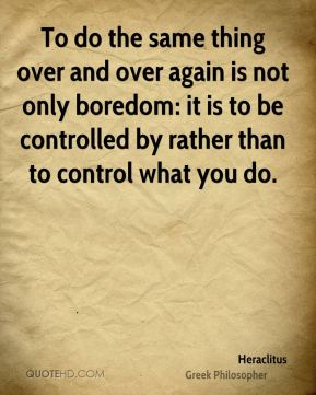 To do the same thing over and over again is not only boredom: it is to be controlled by rather than to control what you do.
