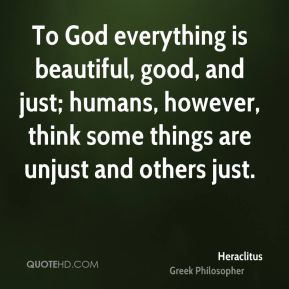 Heraclitus - To God everything is beautiful, good, and just; humans, however, think some things are unjust and others just.