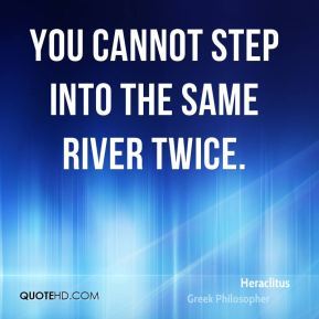 Heraclitus - You cannot step into the same river twice.