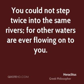 Heraclitus - You could not step twice into the same rivers; for other waters are ever flowing on to you.