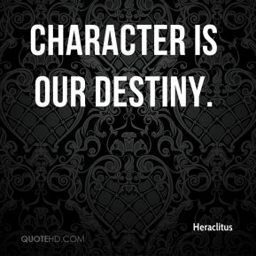 Heraclitus - Character is our destiny.