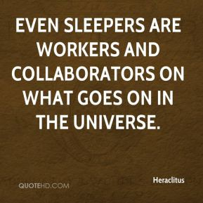 Heraclitus - Even sleepers are workers and collaborators on what goes on in the universe.