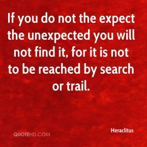 Heraclitus - If you do not the expect the unexpected you will not find it, for it is not to be reached by search or trail.