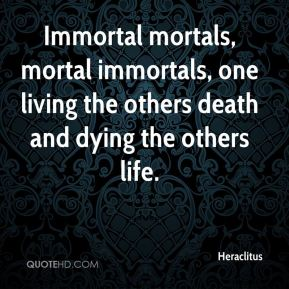 Heraclitus - Immortal mortals, mortal immortals, one living the others death and dying the others life.