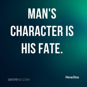 Heraclitus - Man's character is his fate.