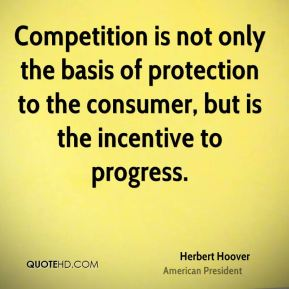 Competition is not only the basis of protection to the consumer, but is the incentive to progress.