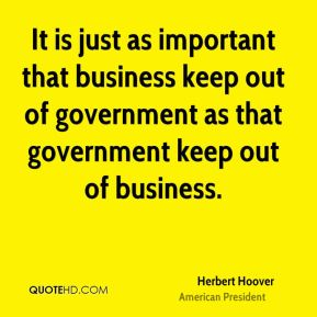 It is just as important that business keep out of government as that government keep out of business.