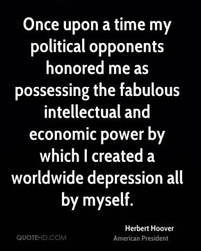 Herbert Hoover - Once upon a time my political opponents honored me as possessing the fabulous intellectual and economic power by which I created a worldwide depression all by myself.