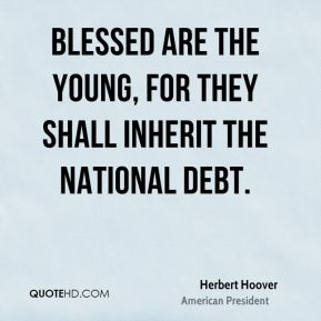 Herbert Hoover - Blessed are the young, for they shall inherit the national debt.