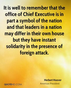 Herbert Hoover - It is well to remember that the office of Chief Executive is in part a symbol of the nation and that leaders in a nation may differ in their own house but they have instant solidarity in the presence of foreign attack.