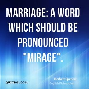 "Herbert Spencer - Marriage: A word which should be pronounced ""mirage""."