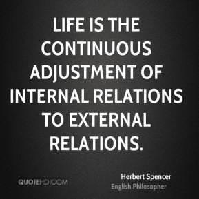 Herbert Spencer - Life is the continuous adjustment of internal relations to external relations.