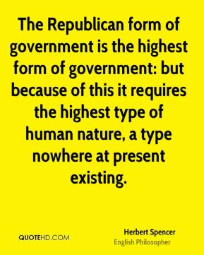 Herbert Spencer - The Republican form of government is the highest form of government: but because of this it requires the highest type of human nature, a type nowhere at present existing.