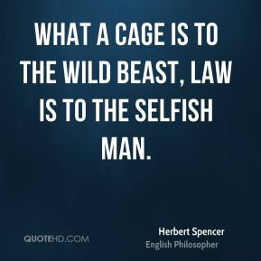 Herbert Spencer - What a cage is to the wild beast, law is to the selfish man.