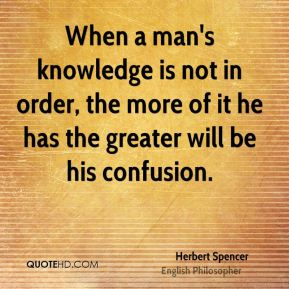 Herbert Spencer - When a man's knowledge is not in order, the more of it he has the greater will be his confusion.